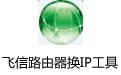 飞信路由器换IP工具 v3.0绿色版