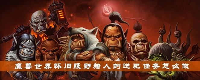 魔兽世界怀旧服野猪人的进犯任务完成攻略