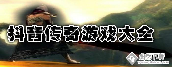 抖音传奇游戏大全_wishdown.com