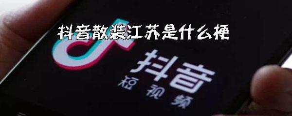 """抖音""""散装江苏""""是什么梗?_wishdown.com"""
